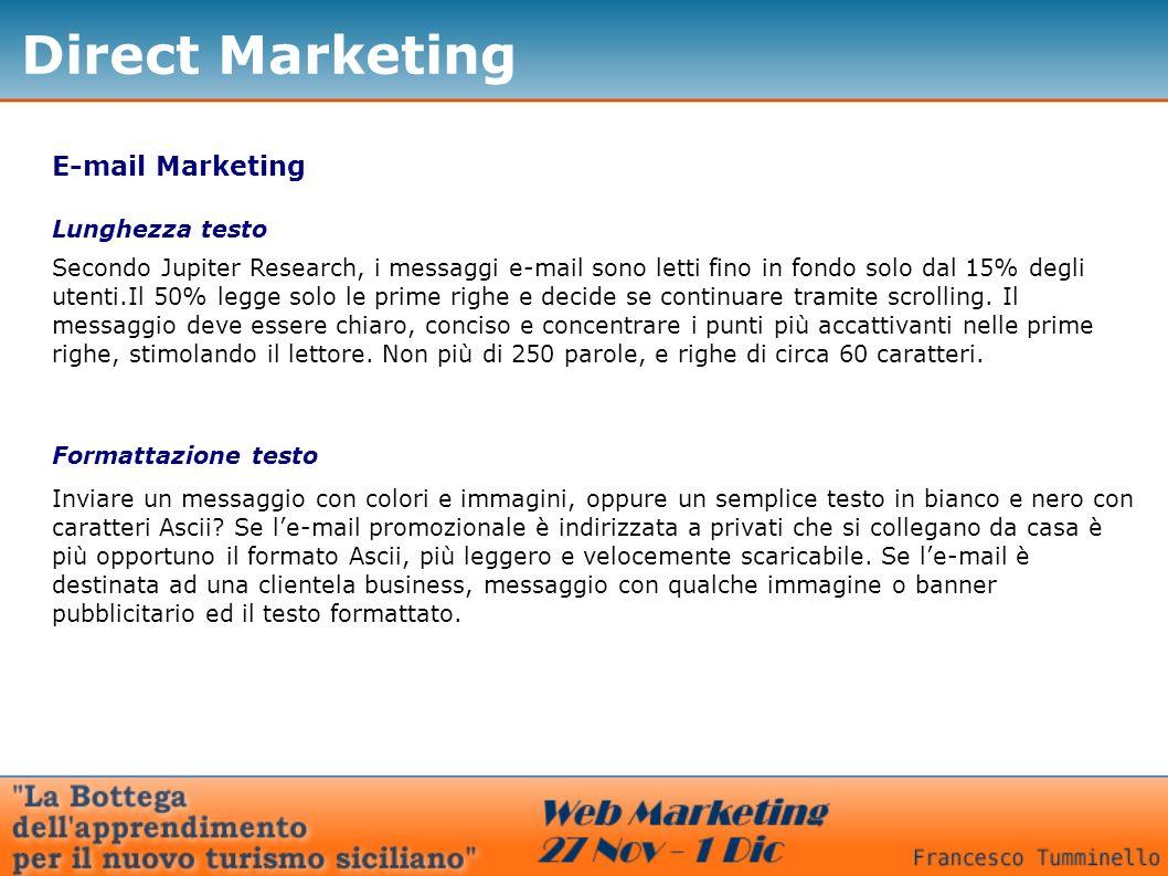 Direct Marketing E-mail Marketing Lunghezza testo Secondo Jupiter Research, i messaggi e-mail sono letti fino in fondo solo dal 15% degli utenti.Il 50