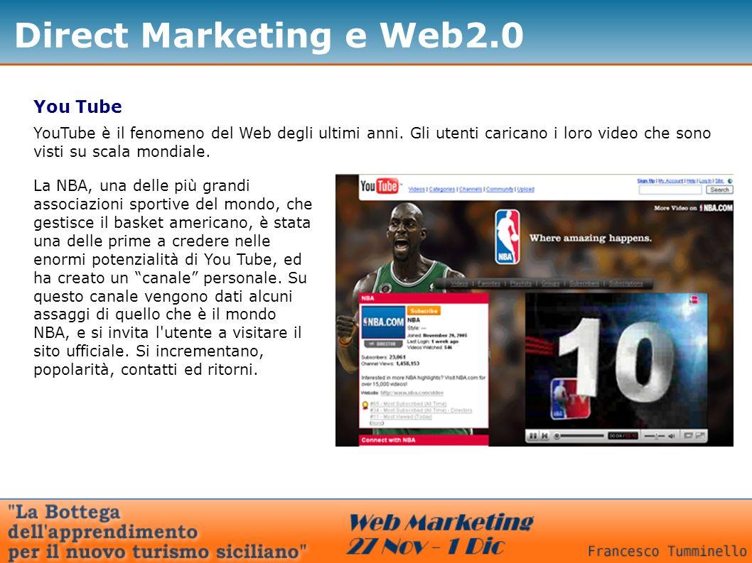 Direct Marketing e Web2.0 You Tube YouTube è il fenomeno del Web degli ultimi anni. Gli utenti caricano i loro video che sono visti su scala mondiale.