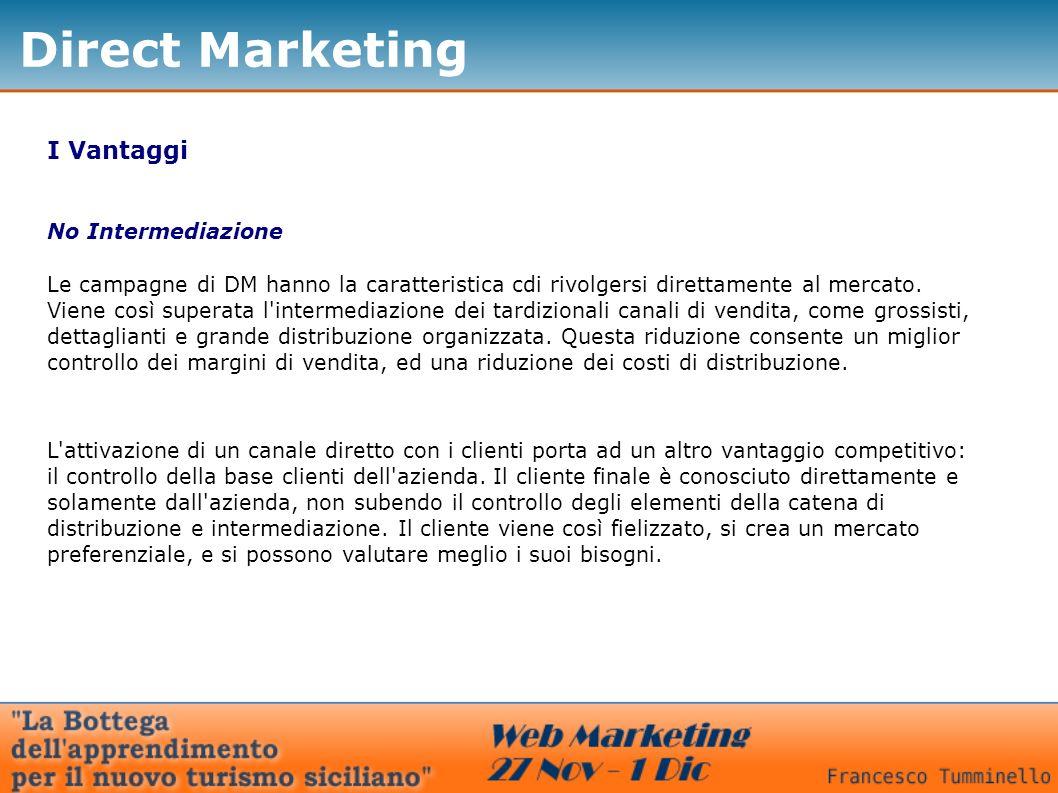 Direct Marketing I Vantaggi No Intermediazione Le campagne di DM hanno la caratteristica cdi rivolgersi direttamente al mercato. Viene così superata l