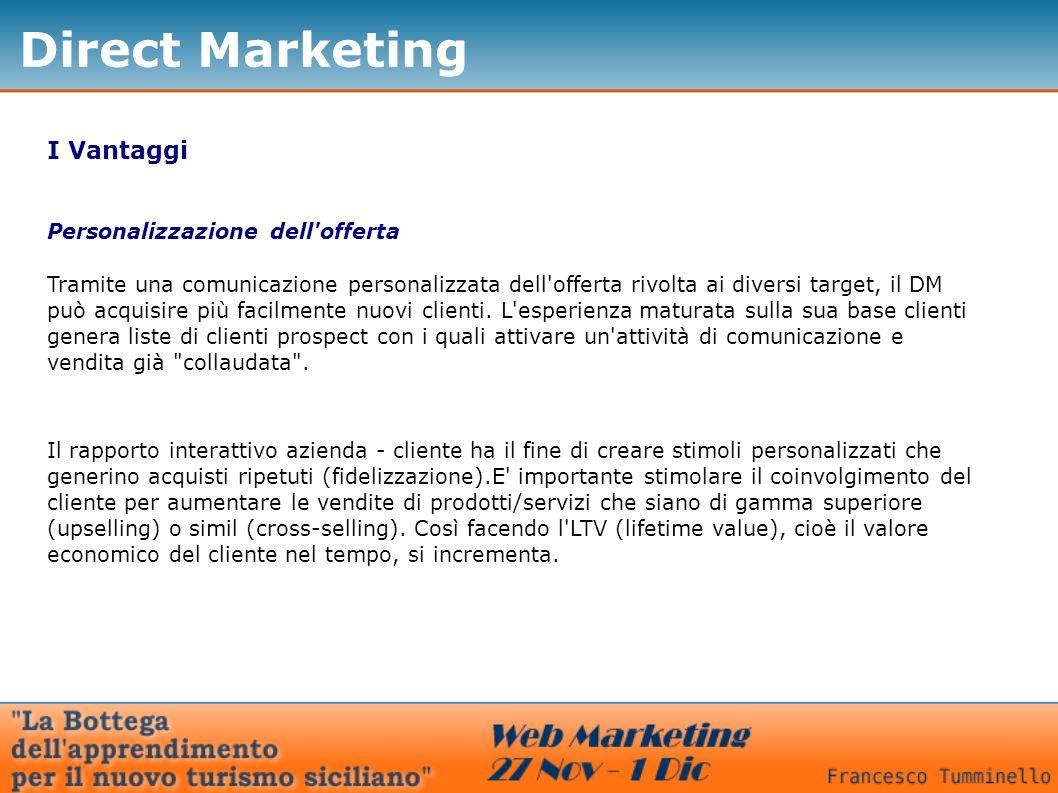 Direct Marketing I Vantaggi Personalizzazione dell'offerta Tramite una comunicazione personalizzata dell'offerta rivolta ai diversi target, il DM può