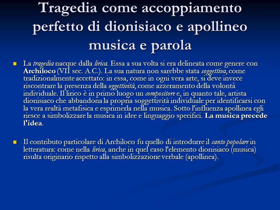 Tragedia come accoppiamento perfetto di dionisiaco e apollineo musica e parola La tragedia nacque dalla lirica. Essa a sua volta si era delineata come