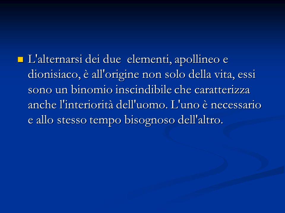 L'alternarsi dei due elementi, apollineo e dionisiaco, è all'origine non solo della vita, essi sono un binomio inscindibile che caratterizza anche l'i