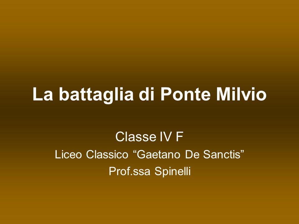 La battaglia di Ponte Milvio Classe IV F Liceo Classico Gaetano De Sanctis Prof.ssa Spinelli