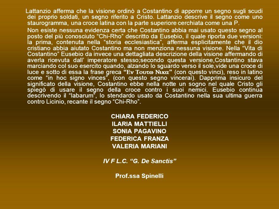 Lattanzio afferma che la visione ordinò a Costantino di apporre un segno sugli scudi dei proprio soldati, un segno riferito a Cristo. Lattanzio descri