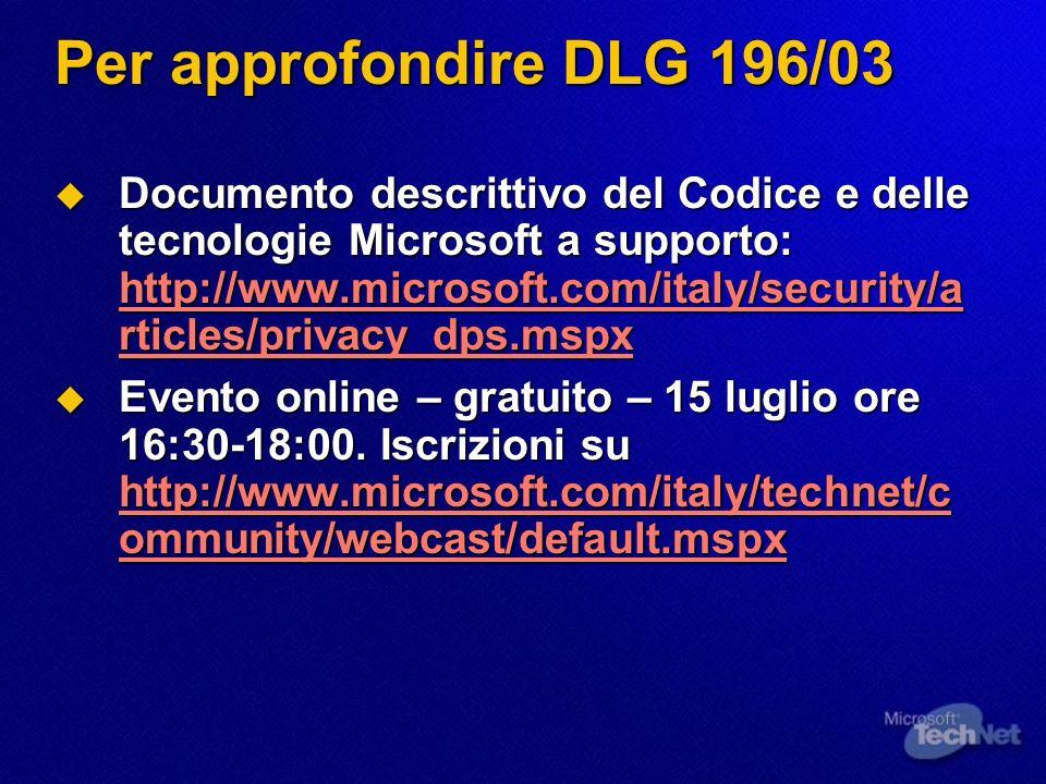 Per approfondire DLG 196/03 Documento descrittivo del Codice e delle tecnologie Microsoft a supporto: http://www.microsoft.com/italy/security/a rticles/privacy_dps.mspx Documento descrittivo del Codice e delle tecnologie Microsoft a supporto: http://www.microsoft.com/italy/security/a rticles/privacy_dps.mspx http://www.microsoft.com/italy/security/a rticles/privacy_dps.mspx http://www.microsoft.com/italy/security/a rticles/privacy_dps.mspx Evento online – gratuito – 15 luglio ore 16:30-18:00.