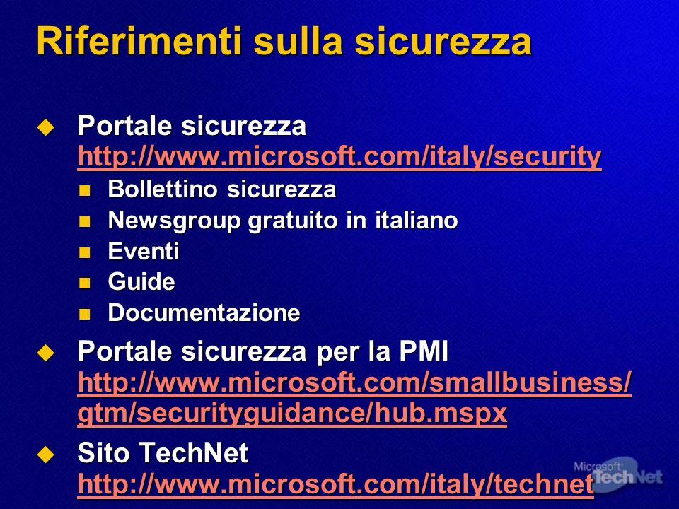Riferimenti sulla sicurezza Portale sicurezza http://www.microsoft.com/italy/security Portale sicurezza http://www.microsoft.com/italy/security http://www.microsoft.com/italy/security Bollettino sicurezza Bollettino sicurezza Newsgroup gratuito in italiano Newsgroup gratuito in italiano Eventi Eventi Guide Guide Documentazione Documentazione Portale sicurezza per la PMI http://www.microsoft.com/smallbusiness/ gtm/securityguidance/hub.mspx Portale sicurezza per la PMI http://www.microsoft.com/smallbusiness/ gtm/securityguidance/hub.mspx http://www.microsoft.com/smallbusiness/ gtm/securityguidance/hub.mspx http://www.microsoft.com/smallbusiness/ gtm/securityguidance/hub.mspx Sito TechNet http://www.microsoft.com/italy/technet Sito TechNet http://www.microsoft.com/italy/technet http://www.microsoft.com/italy/technet
