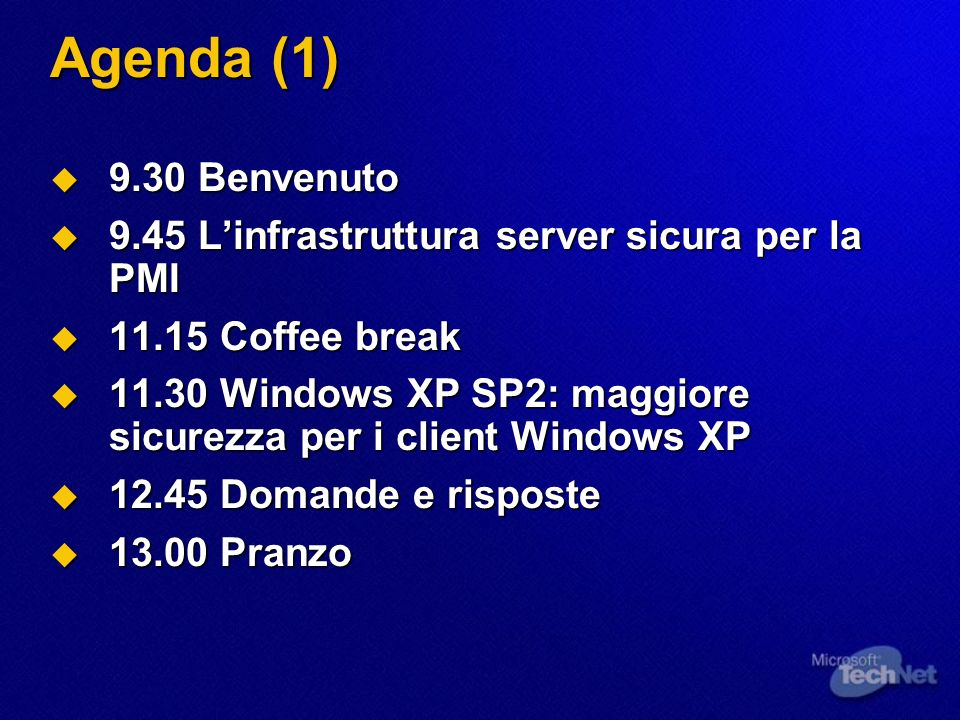 Agenda (1) 9.30 Benvenuto 9.30 Benvenuto 9.45 Linfrastruttura server sicura per la PMI 9.45 Linfrastruttura server sicura per la PMI 11.15 Coffee break 11.15 Coffee break 11.30 Windows XP SP2: maggiore sicurezza per i client Windows XP 11.30 Windows XP SP2: maggiore sicurezza per i client Windows XP 12.45 Domande e risposte 12.45 Domande e risposte 13.00 Pranzo 13.00 Pranzo