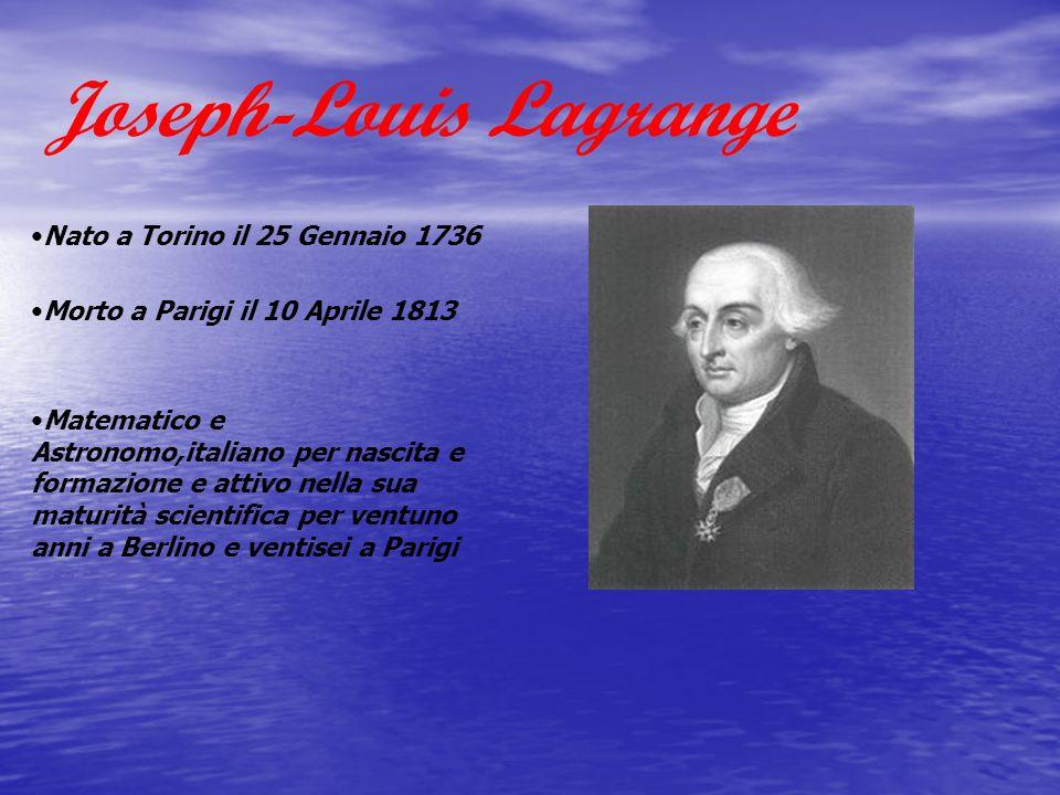 Joseph-Louis Lagrange Nato a Torino il 25 Gennaio 1736 Morto a Parigi il 10 Aprile 1813 Matematico e Astronomo,italiano per nascita e formazione e att
