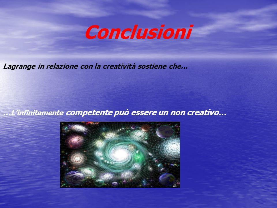 Lagrange in relazione con la creatività sostiene che… Conclusioni … Linfinitamente competente può essere un non creativo…