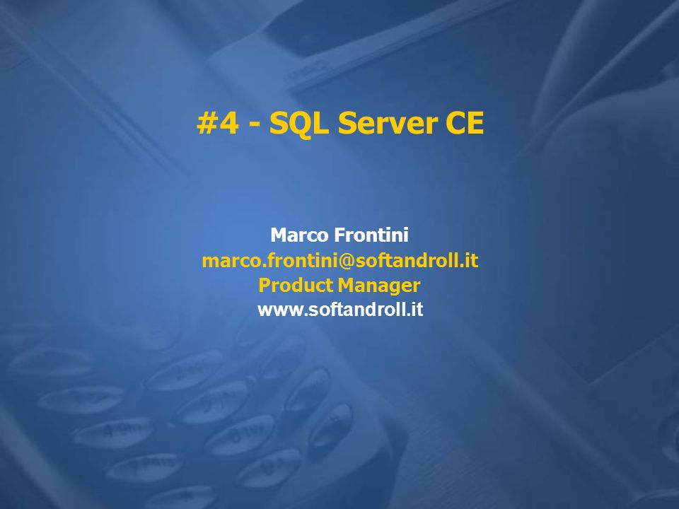 #4 - SQL Server CE Marco Frontini marco.frontini@softandroll.it Product Manager www.softandroll.it