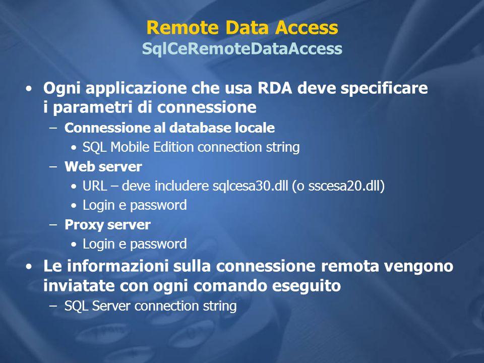 Remote Data Access SqlCeRemoteDataAccess Ogni applicazione che usa RDA deve specificare i parametri di connessione –Connessione al database locale SQL Mobile Edition connection string –Web server URL – deve includere sqlcesa30.dll (o sscesa20.dll) Login e password –Proxy server Login e password Le informazioni sulla connessione remota vengono inviatate con ogni comando eseguito –SQL Server connection string