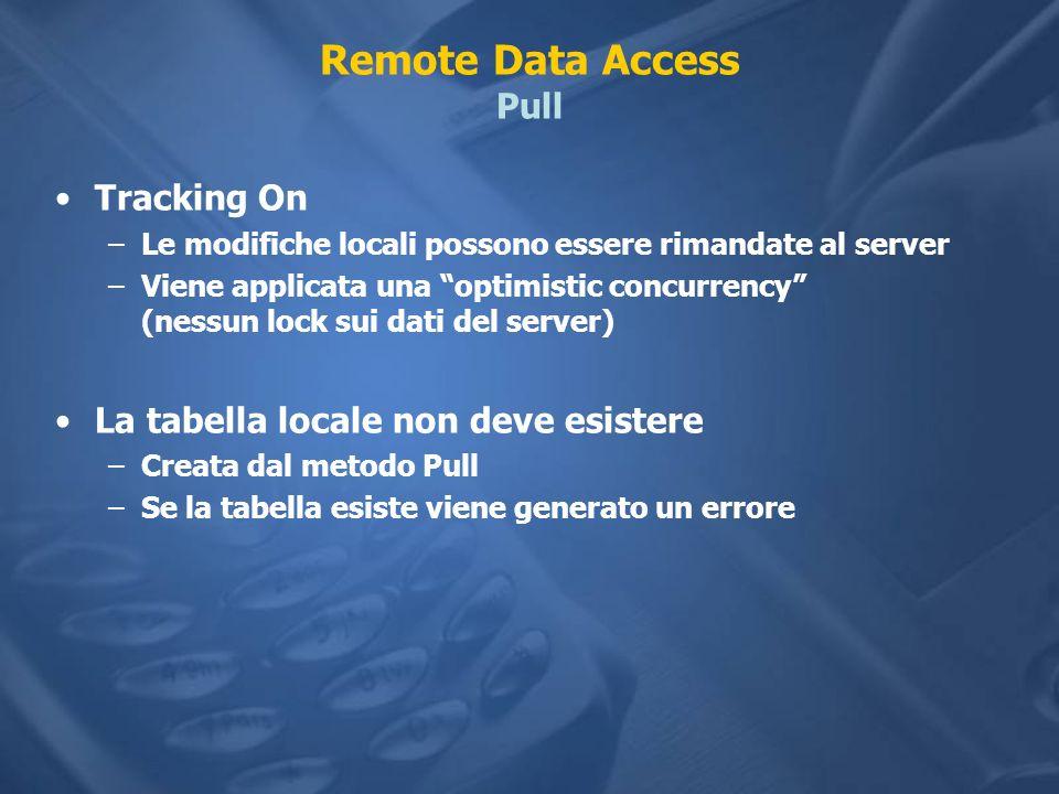 Remote Data Access Pull Tracking On –Le modifiche locali possono essere rimandate al server –Viene applicata una optimistic concurrency (nessun lock sui dati del server) La tabella locale non deve esistere –Creata dal metodo Pull –Se la tabella esiste viene generato un errore