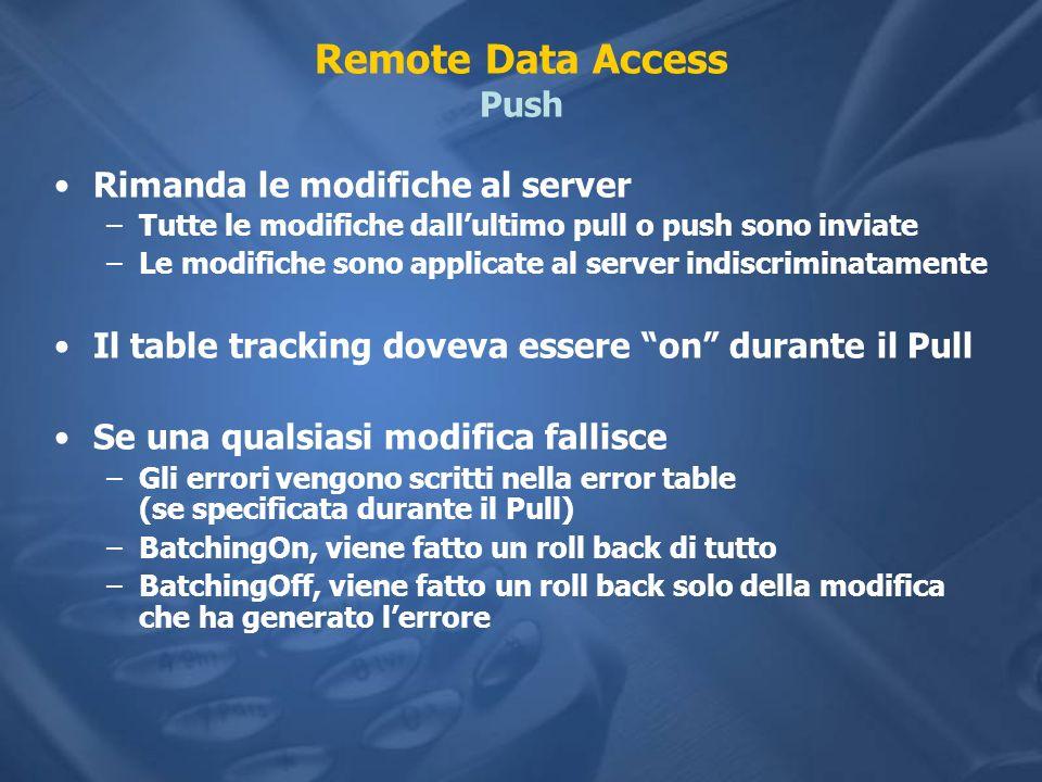 Remote Data Access Push Rimanda le modifiche al server –Tutte le modifiche dallultimo pull o push sono inviate –Le modifiche sono applicate al server