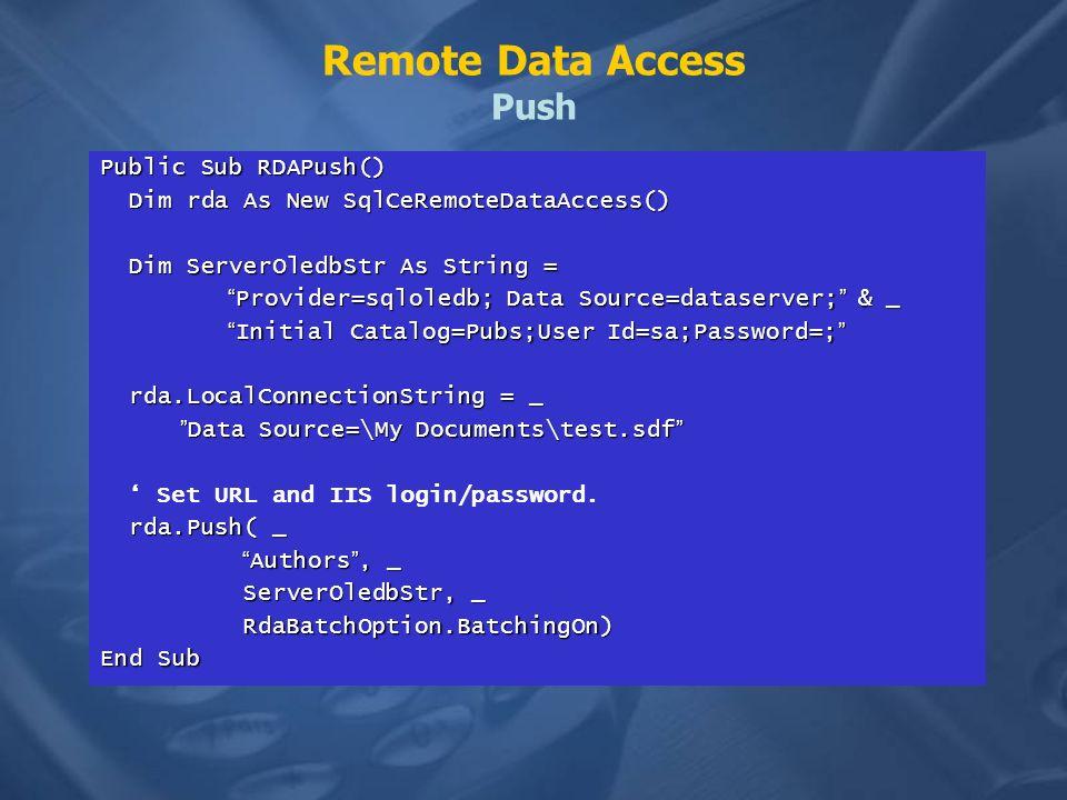 Remote Data Access Push Public Sub RDAPush() Dim rda As New SqlCeRemoteDataAccess() Dim rda As New SqlCeRemoteDataAccess() Dim ServerOledbStr As String = Dim ServerOledbStr As String = Provider=sqloledb; Data Source=dataserver; & _ Provider=sqloledb; Data Source=dataserver; & _ Initial Catalog=Pubs;User Id=sa;Password=; Initial Catalog=Pubs;User Id=sa;Password=; rda.LocalConnectionString = _ rda.LocalConnectionString = _ Data Source=\My Documents\test.sdf Data Source=\My Documents\test.sdf Set URL and IIS login/password.