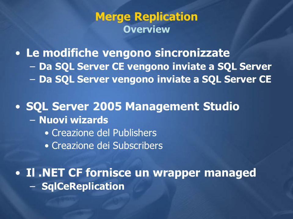 Merge Replication Overview Le modifiche vengono sincronizzate –Da SQL Server CE vengono inviate a SQL Server –Da SQL Server vengono inviate a SQL Server CE SQL Server 2005 Management Studio –Nuovi wizards Creazione del Publishers Creazione dei Subscribers Il.NET CF fornisce un wrapper managed – SqlCeReplication