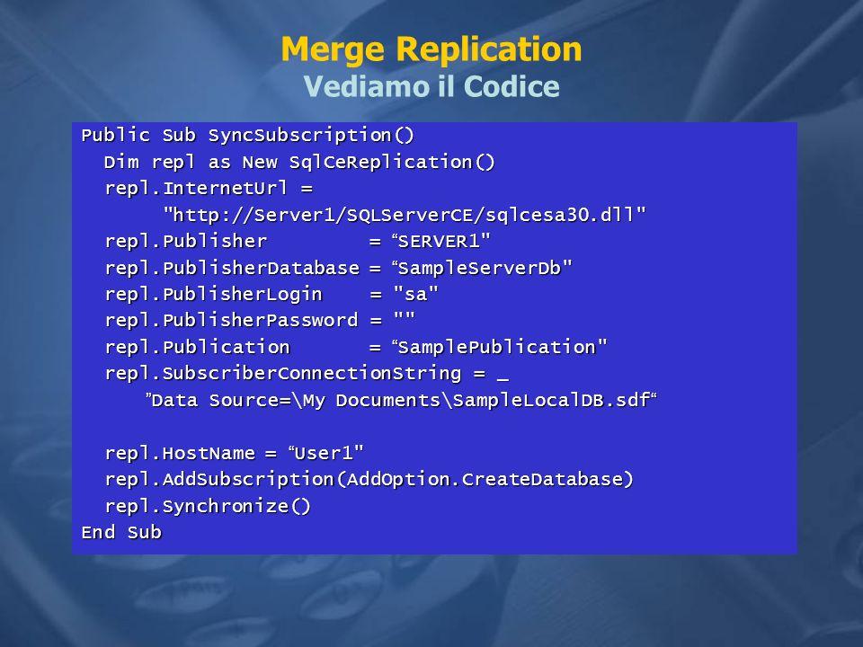 Merge Replication Vediamo il Codice Public Sub SyncSubscription() Dim repl as New SqlCeReplication() Dim repl as New SqlCeReplication() repl.InternetU