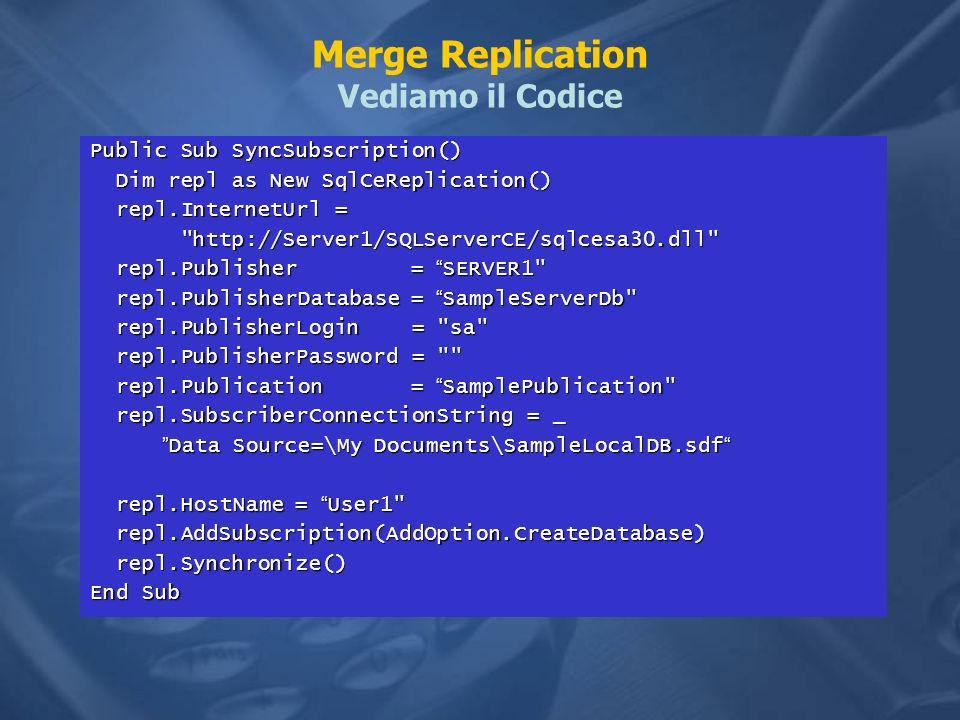Merge Replication Vediamo il Codice Public Sub SyncSubscription() Dim repl as New SqlCeReplication() Dim repl as New SqlCeReplication() repl.InternetUrl = repl.InternetUrl = http://Server1/SQLServerCE/sqlcesa30.dll http://Server1/SQLServerCE/sqlcesa30.dll repl.Publisher = SERVER1 repl.Publisher = SERVER1 repl.PublisherDatabase = SampleServerDb repl.PublisherDatabase = SampleServerDb repl.PublisherLogin = sa repl.PublisherLogin = sa repl.PublisherPassword = repl.PublisherPassword = repl.Publication = SamplePublication repl.Publication = SamplePublication repl.SubscriberConnectionString = _ repl.SubscriberConnectionString = _ Data Source=\My Documents\SampleLocalDB.sdf Data Source=\My Documents\SampleLocalDB.sdf repl.HostName = User1 repl.HostName = User1 repl.AddSubscription(AddOption.CreateDatabase) repl.AddSubscription(AddOption.CreateDatabase) repl.Synchronize() repl.Synchronize() End Sub