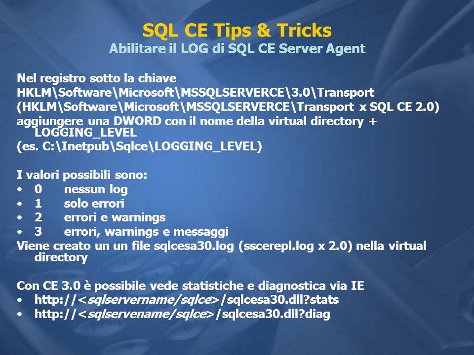 SQL CE Tips & Tricks Abilitare il LOG di SQL CE Server Agent Nel registro sotto la chiave HKLM\Software\Microsoft\MSSQLSERVERCE\3.0\Transport (HKLM\So
