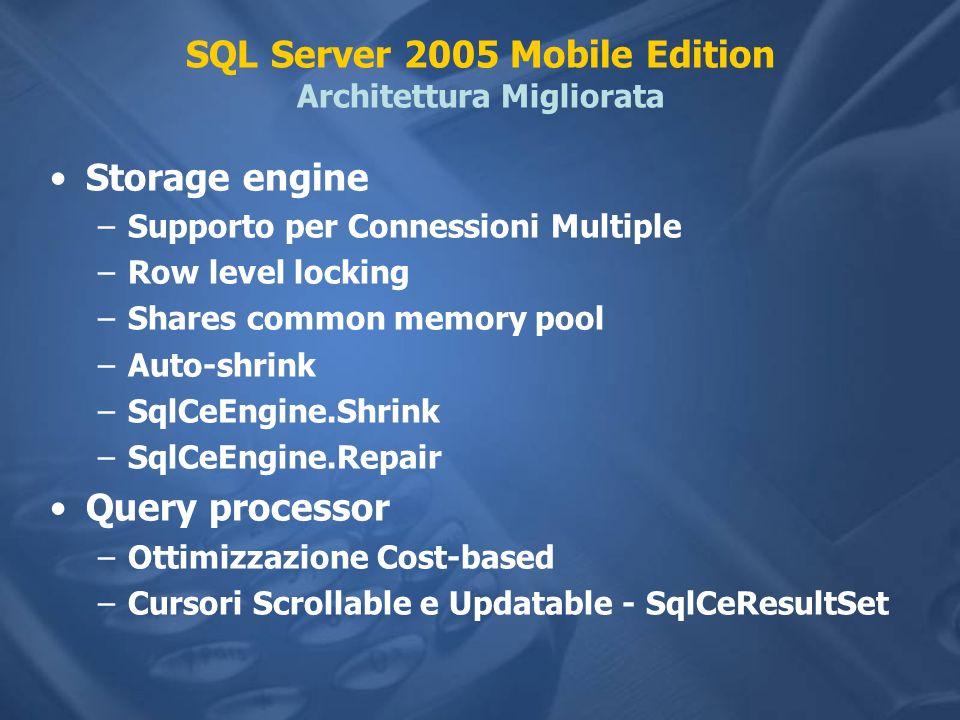 SQL Server 2005 Mobile Edition Architettura Migliorata Storage engine –Supporto per Connessioni Multiple –Row level locking –Shares common memory pool