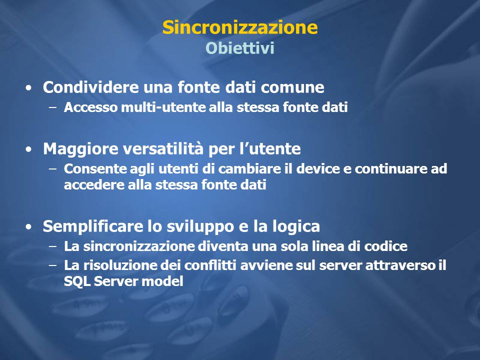 Sincronizzazione Obiettivi Condividere una fonte dati comune –Accesso multi-utente alla stessa fonte dati Maggiore versatilità per lutente –Consente a
