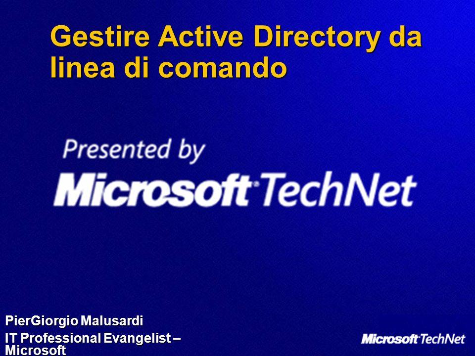 Gestire Active Directory da linea di comando PierGiorgio Malusardi IT Professional Evangelist – Microsoft