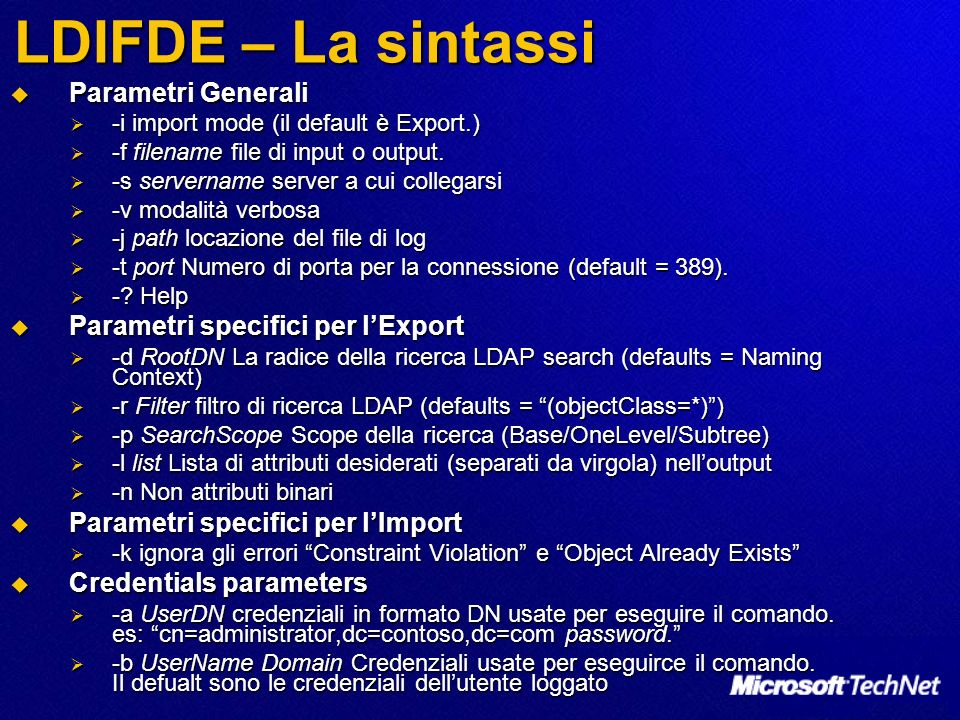 LDIFDE – La sintassi Parametri Generali Parametri Generali -i import mode (il default è Export.) -i import mode (il default è Export.) -f filename fil