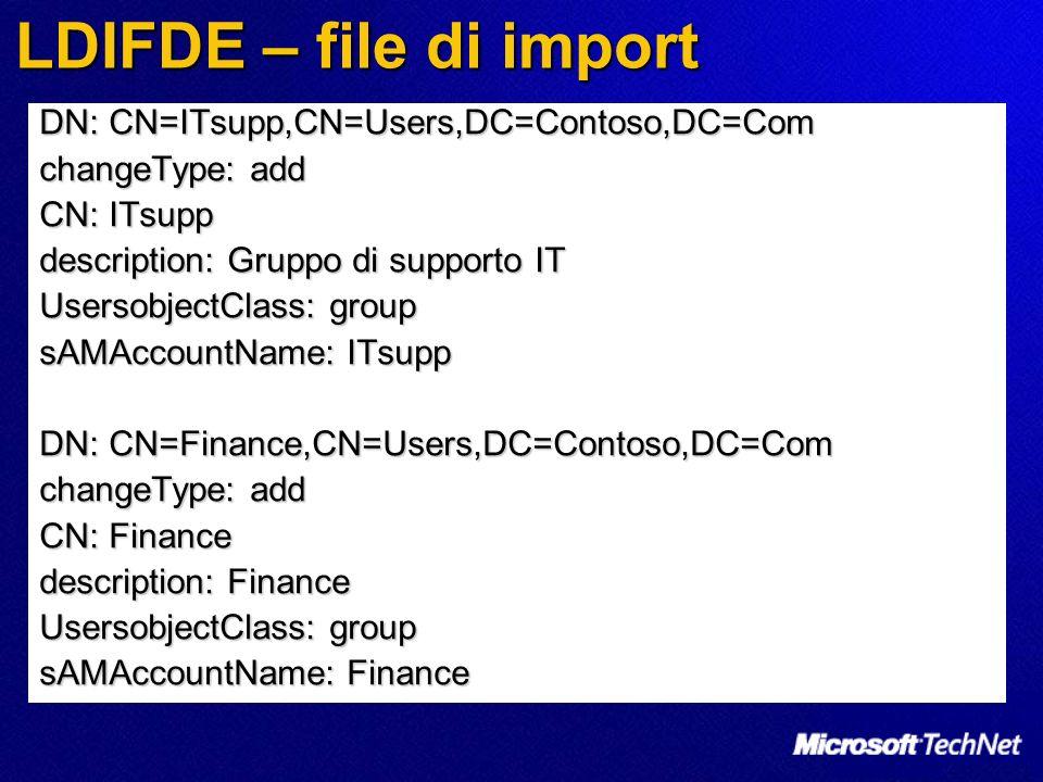 LDIFDE – file di import DN: CN=ITsupp,CN=Users,DC=Contoso,DC=Com changeType: add CN: ITsupp description: Gruppo di supporto IT UsersobjectClass: group