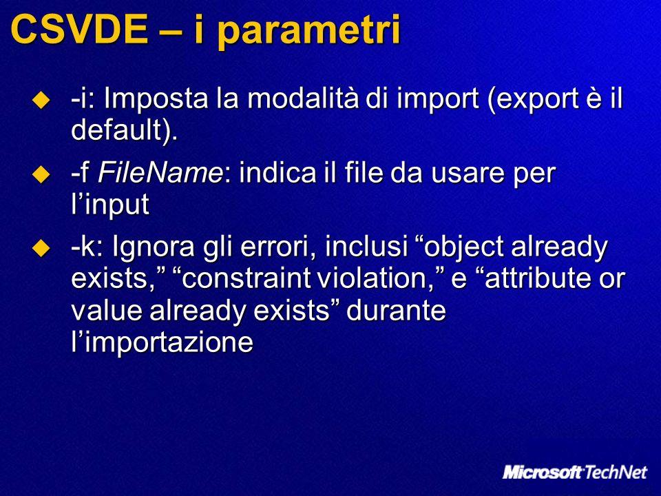 CSVDE – i parametri -i: Imposta la modalità di import (export è il default). -i: Imposta la modalità di import (export è il default). -f FileName: ind