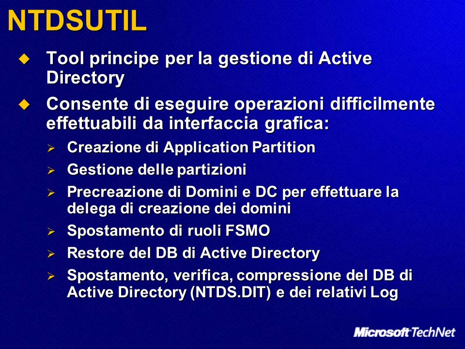 NTDSUTIL Tool principe per la gestione di Active Directory Tool principe per la gestione di Active Directory Consente di eseguire operazioni difficilm