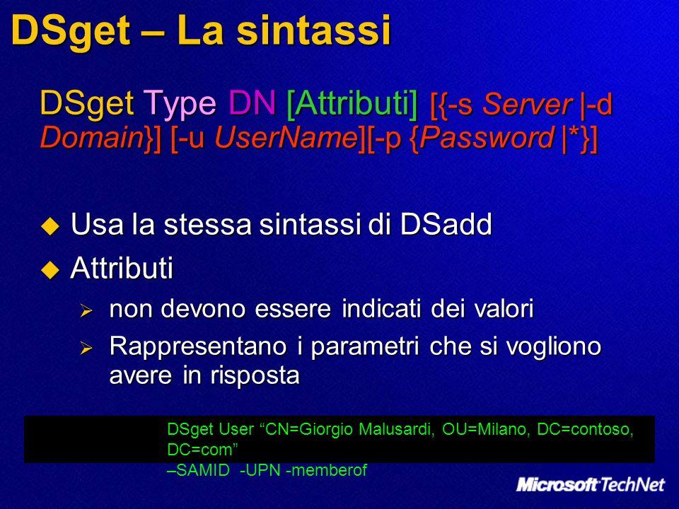 DSget – La sintassi DSget Type DN [Attributi] [{-s Server |-d Domain}] [-u UserName][-p {Password |*}] Usa la stessa sintassi di DSadd Usa la stessa s