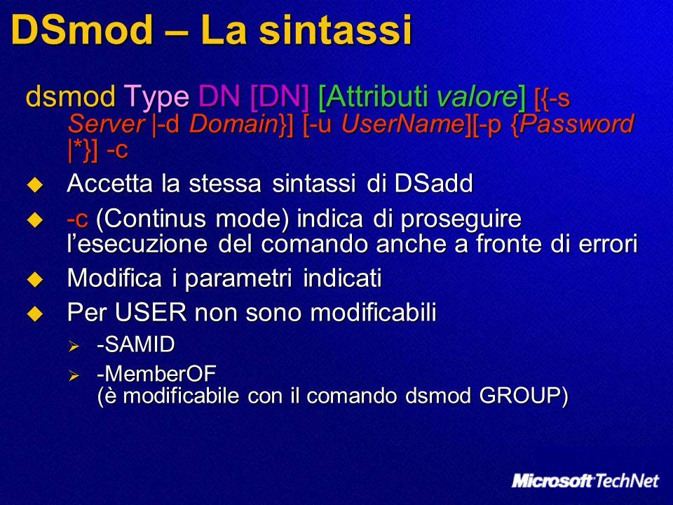 DSmod – La sintassi dsmod Type DN [DN] [Attributi valore] [{-s Server |-d Domain}] [-u UserName][-p {Password |*}] -c Accetta la stessa sintassi di DS