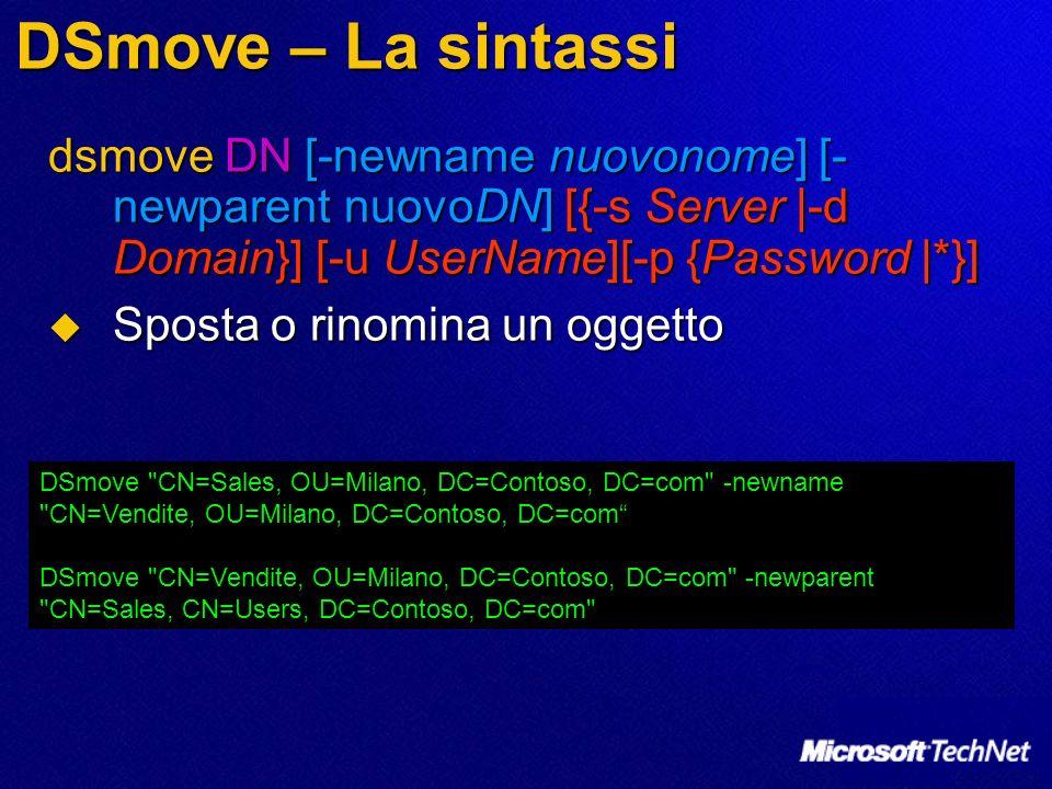 DSmove – La sintassi dsmove DN [-newname nuovonome] [- newparent nuovoDN] [{-s Server |-d Domain}] [-u UserName][-p {Password |*}] Sposta o rinomina u