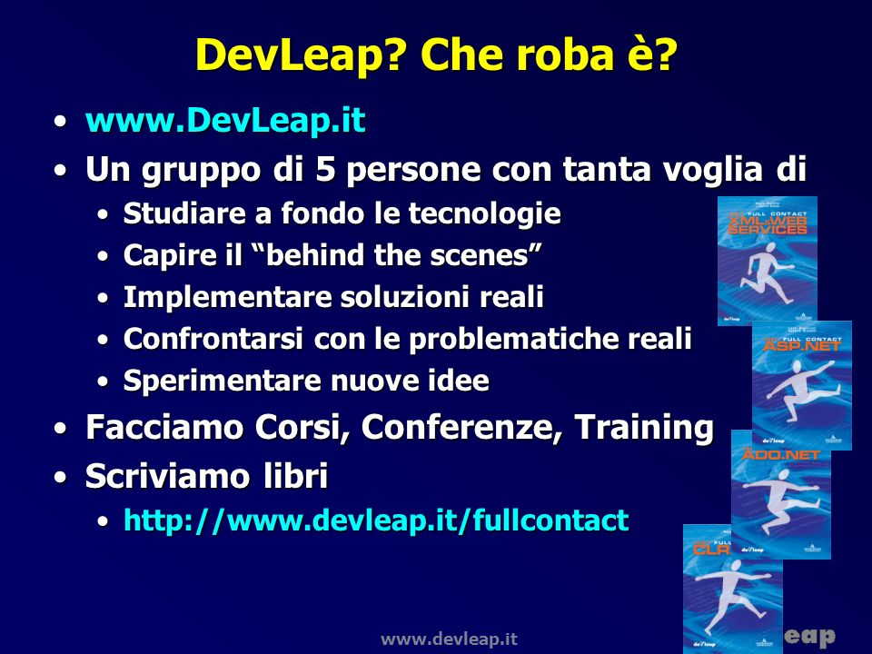 www.devleap.it Dove sono gli assembly Assembly privatiAssembly privati Directory applicazione (e sub-directory)Directory applicazione (e sub-directory) Assembly condivisiAssembly condivisi Global Assembly Cache (GAC)Global Assembly Cache (GAC) c:\windows\assemblyc:\windows\assembly Assembly scaricati da URLAssembly scaricati da URL Download cacheDownload cache c:\Documents and Settings\%USERNAME%\Local Settings\Application Data\assembly\dl2 GACUTIL.EXE Tool per esaminare GAC e download cacheTool per esaminare GAC e download cache