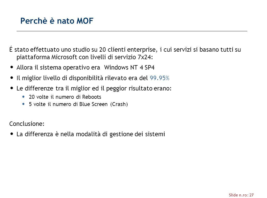 Slide n.ro: 27 Perchè è nato MOF É stato effettuato uno studio su 20 clienti enterprise, i cui servizi si basano tutti su piattaforma Microsoft con livelli di servizio 7x24: Allora il sistema operativo era Windows NT 4 SP4 Il miglior livello di disponibilità rilevato era del 99.95% Le differenze tra il miglior ed il peggior risultato erano: 20 volte il numero di Reboots 5 volte il numero di Blue Screen (Crash) Conclusione: La differenza è nella modalità di gestione dei sistemi