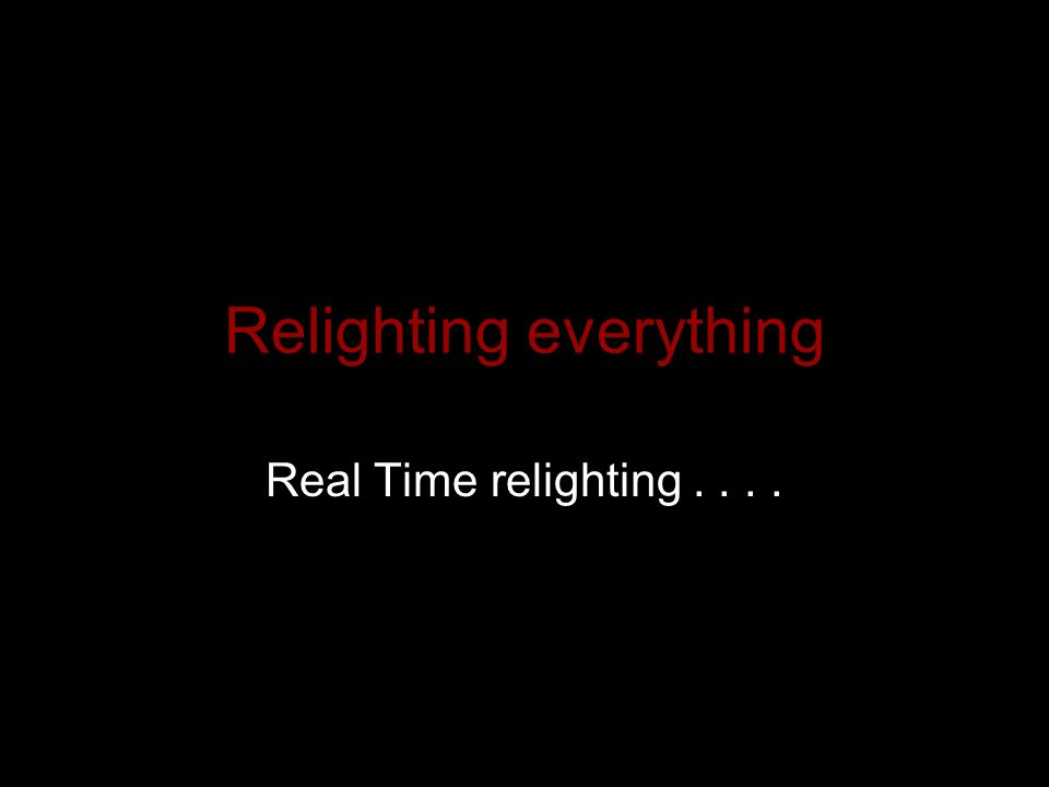 Relighting everything Real Time relighting....