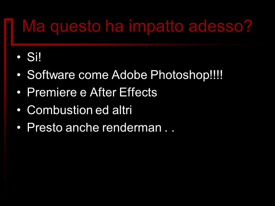 Ma questo ha impatto adesso? Si! Software come Adobe Photoshop!!!! Premiere e After Effects Combustion ed altri Presto anche renderman..