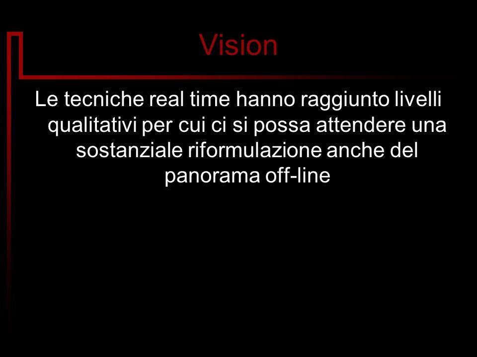 Vision Le tecniche real time hanno raggiunto livelli qualitativi per cui ci si possa attendere una sostanziale riformulazione anche del panorama off-l