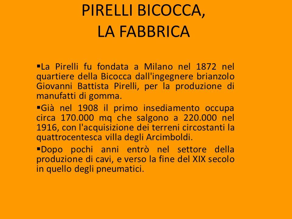 PIRELLI BICOCCA, LA FABBRICA La Pirelli fu fondata a Milano nel 1872 nel quartiere della Bicocca dall'ingegnere brianzolo Giovanni Battista Pirelli, p