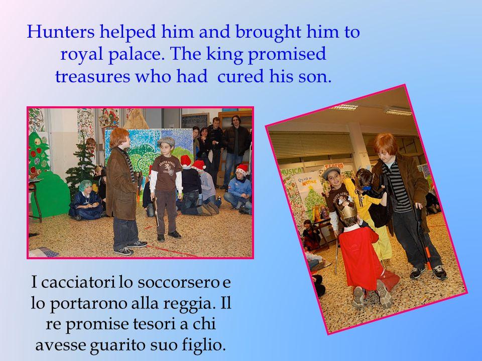 I cacciatori lo soccorsero e lo portarono alla reggia. Il re promise tesori a chi avesse guarito suo figlio. Hunters helped him and brought him to roy