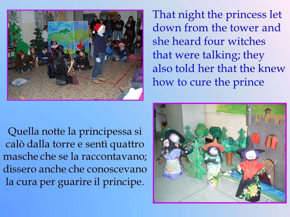 Quella notte la principessa si calò dalla torre e sentì quattro masche che se la raccontavano; dissero anche che conoscevano la cura per guarire il pr