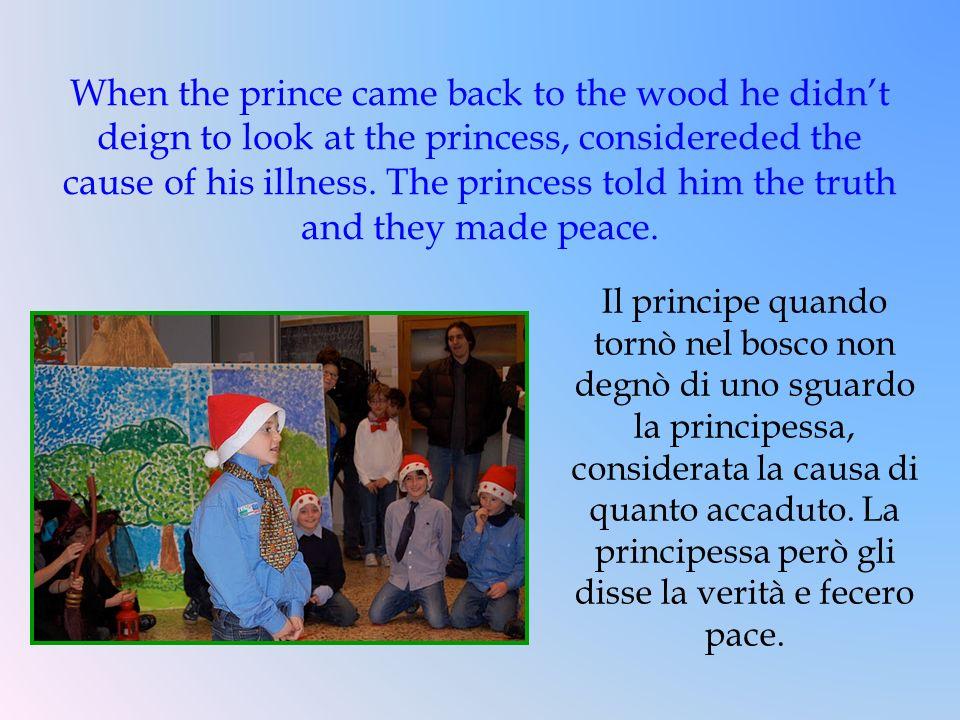 Il principe quando tornò nel bosco non degnò di uno sguardo la principessa, considerata la causa di quanto accaduto. La principessa però gli disse la