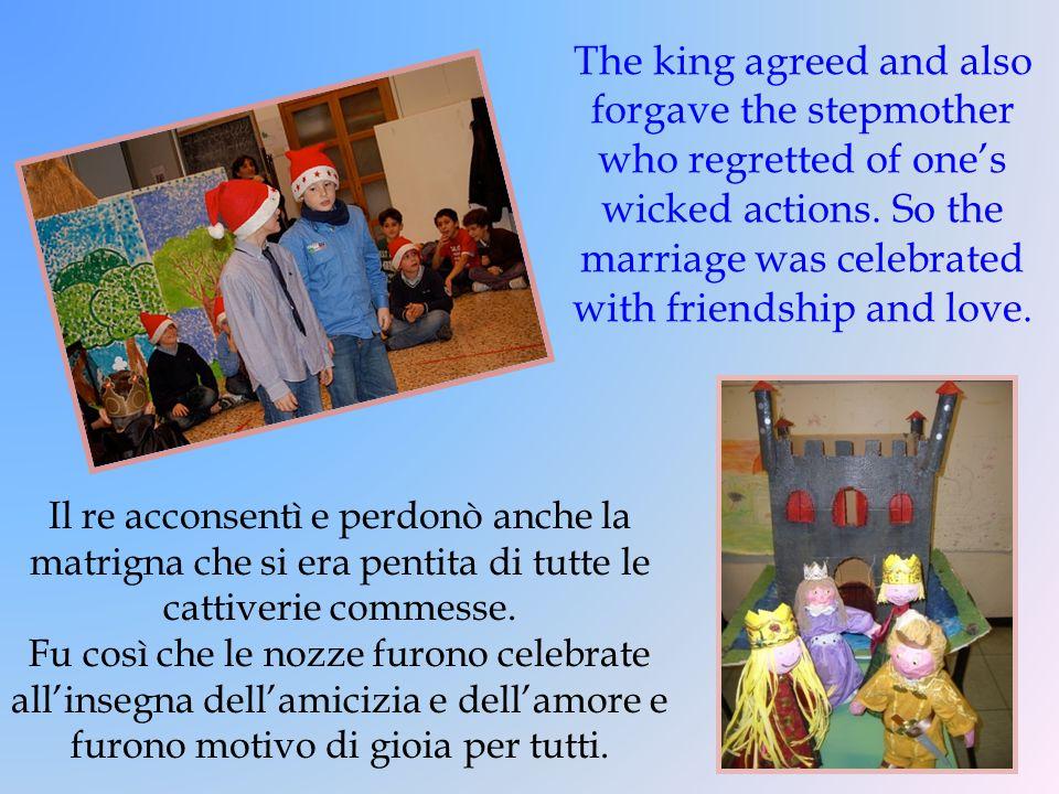 Il re acconsentì e perdonò anche la matrigna che si era pentita di tutte le cattiverie commesse. Fu così che le nozze furono celebrate allinsegna dell
