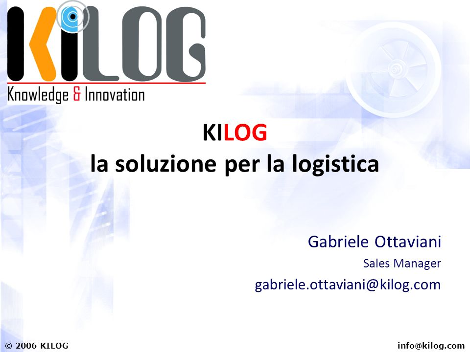 info@kilog.com© 2006 KILOG KILOG la soluzione per la logistica Gabriele Ottaviani Sales Manager gabriele.ottaviani@kilog.com