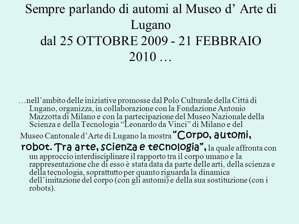 Sempre parlando di automi al Museo d Arte di Lugano dal 25 OTTOBRE 2009 - 21 FEBBRAIO 2010 … …nellambito delle iniziative promosse dal Polo Culturale