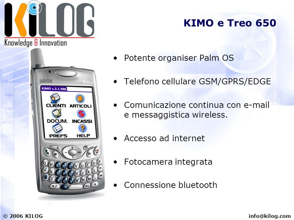 info@kilog.com© 2006 KILOG KIMO e Treo 650 Potente organiser Palm OS Telefono cellulare GSM/GPRS/EDGE Comunicazione continua con e-mail e messaggistica wireless.
