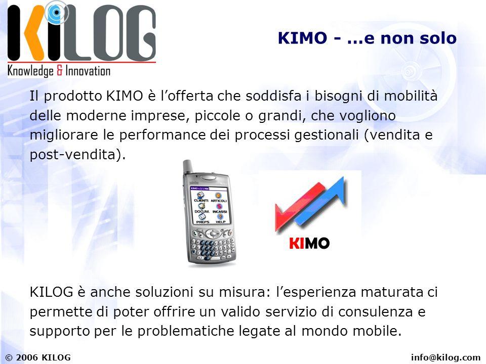 info@kilog.com© 2006 KILOG KIMO - …e non solo Il prodotto KIMO è lofferta che soddisfa i bisogni di mobilità delle moderne imprese, piccole o grandi, che vogliono migliorare le performance dei processi gestionali (vendita e post-vendita).