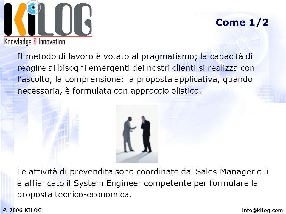 info@kilog.com© 2006 KILOG Come 1/2 Il metodo di lavoro è votato al pragmatismo; la capacità di reagire ai bisogni emergenti dei nostri clienti si rea