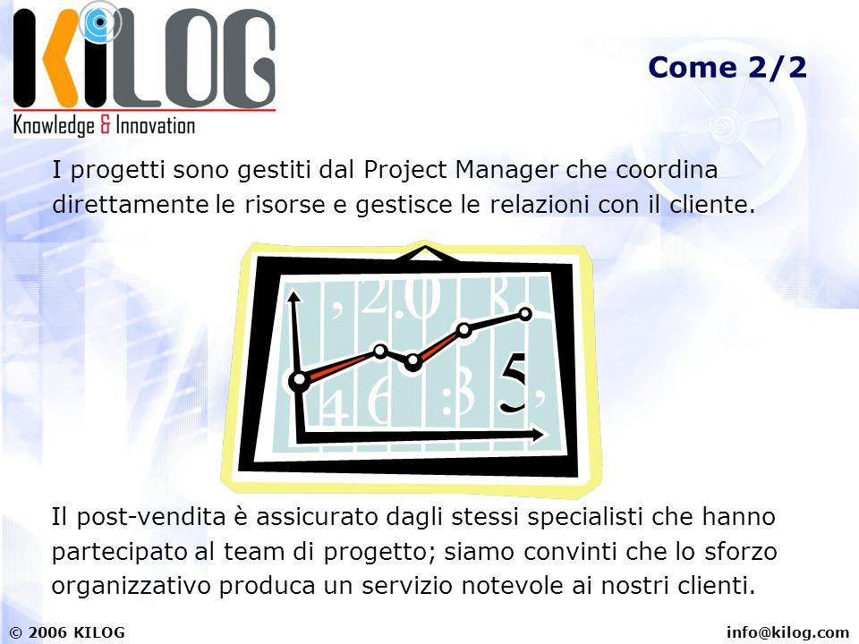 info@kilog.com© 2006 KILOG Come 2/2 I progetti sono gestiti dal Project Manager che coordina direttamente le risorse e gestisce le relazioni con il cliente.