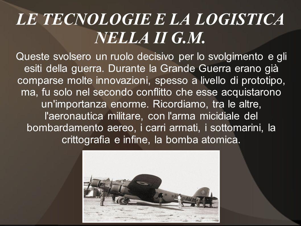 LE TECNOLOGIE E LA LOGISTICA NELLA II G.M. Queste svolsero un ruolo decisivo per lo svolgimento e gli esiti della guerra. Durante la Grande Guerra era