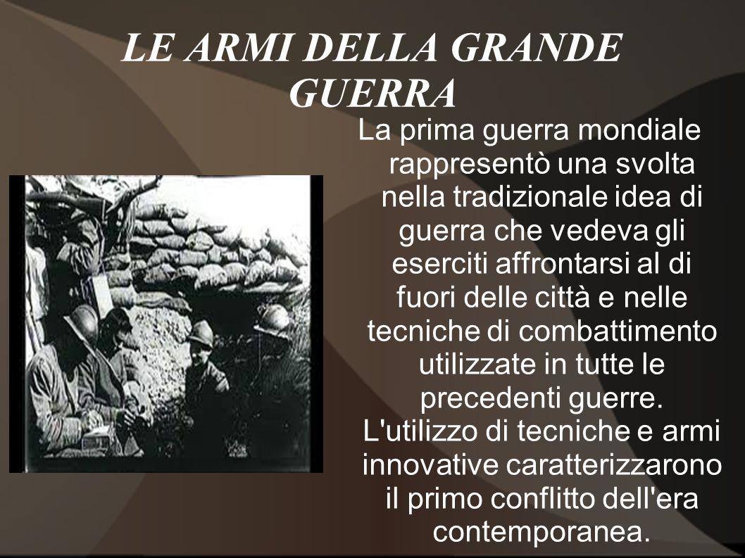 LE ARMI DELLA GRANDE GUERRA La prima guerra mondiale rappresentò una svolta nella tradizionale idea di guerra che vedeva gli eserciti affrontarsi al d